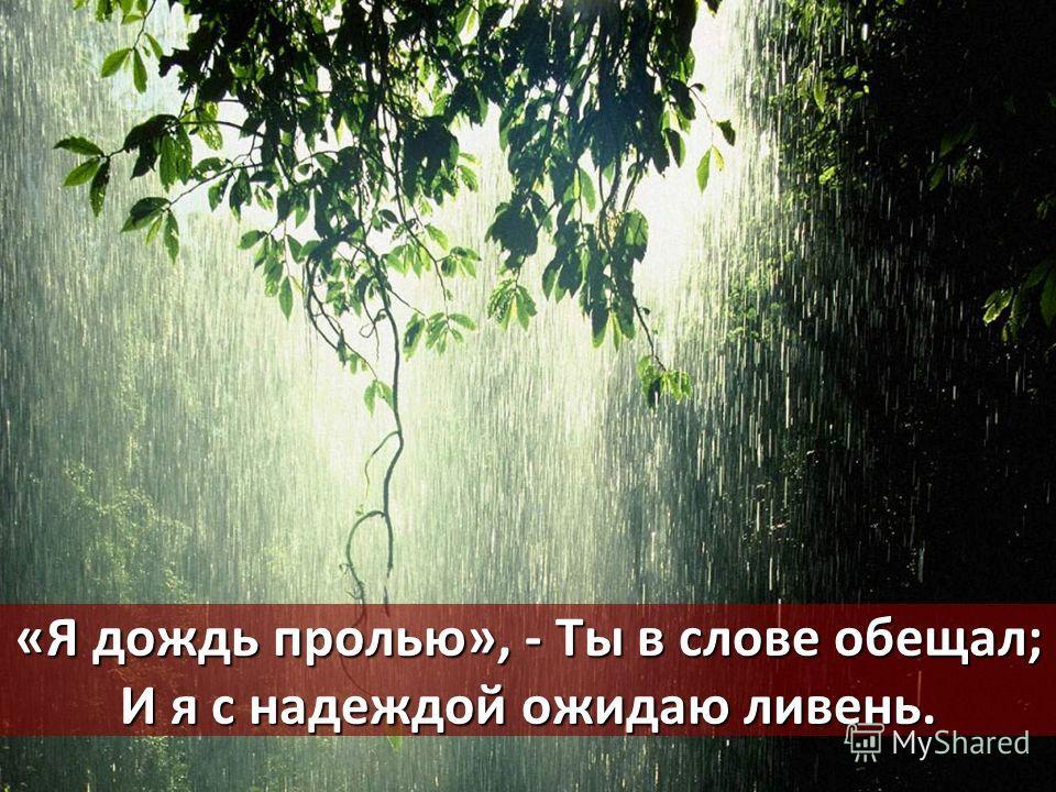 «Я дождь пролью», - Ты в слове обещал; И я с надеждой ожидаю ливень.