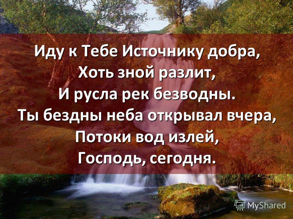 Иду к Тебе Источнику добра, Хоть зной разлит, И русла рек безводны. Ты бездны неба открывал вчера, Потоки вод излей, Господь, сегодня.