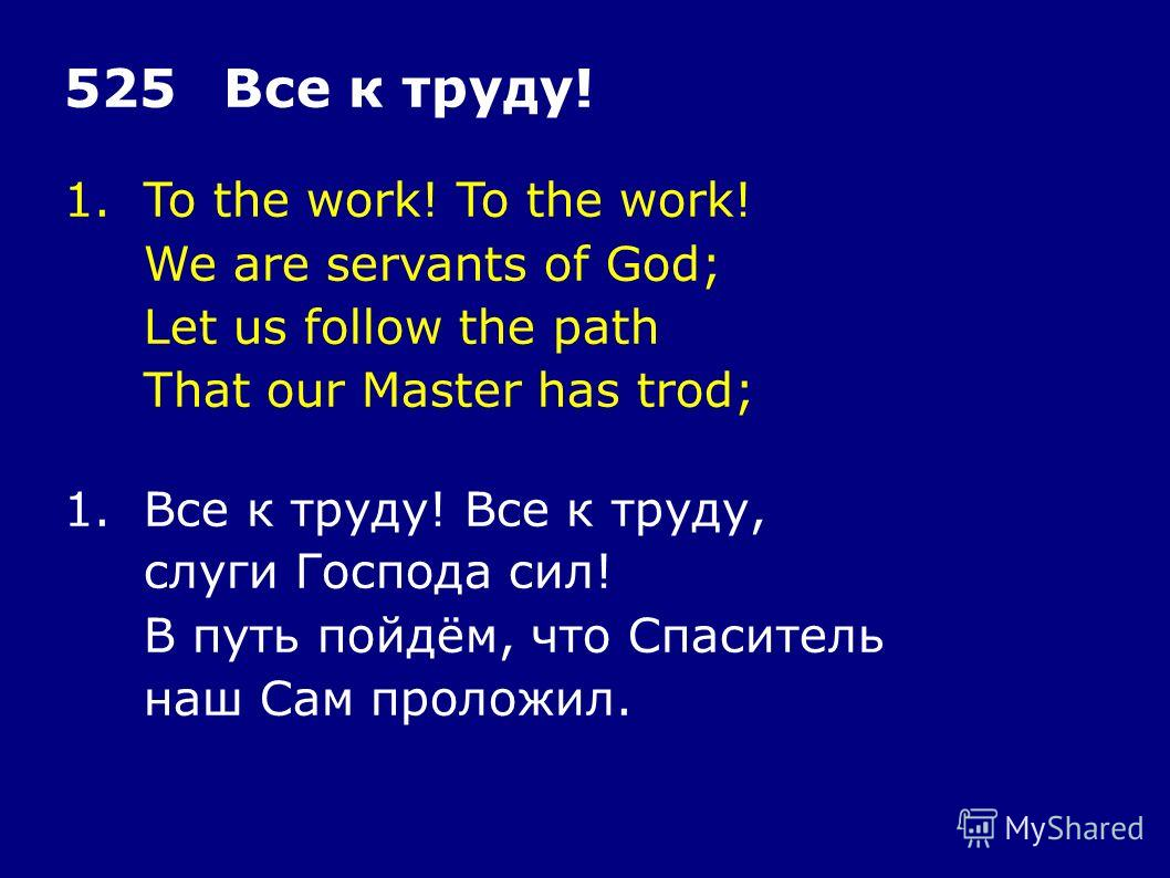 1.To the work! To the work! We are servants of God; Let us follow the path That our Master has trod; 525Все к труду! 1.Все к труду! Все к труду, слуги Господа сил! В путь пойдём, что Спаситель наш Сам проложил.