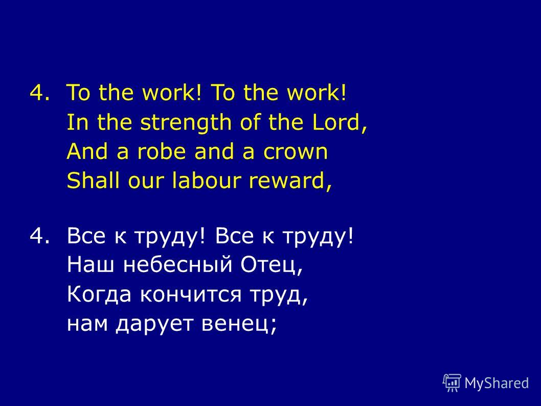 4.To the work! To the work! In the strength of the Lord, And a robe and a crown Shall our labour reward, 4.Все к труду! Все к труду! Наш небесный Отец, Когда кончится труд, нам дарует венец;