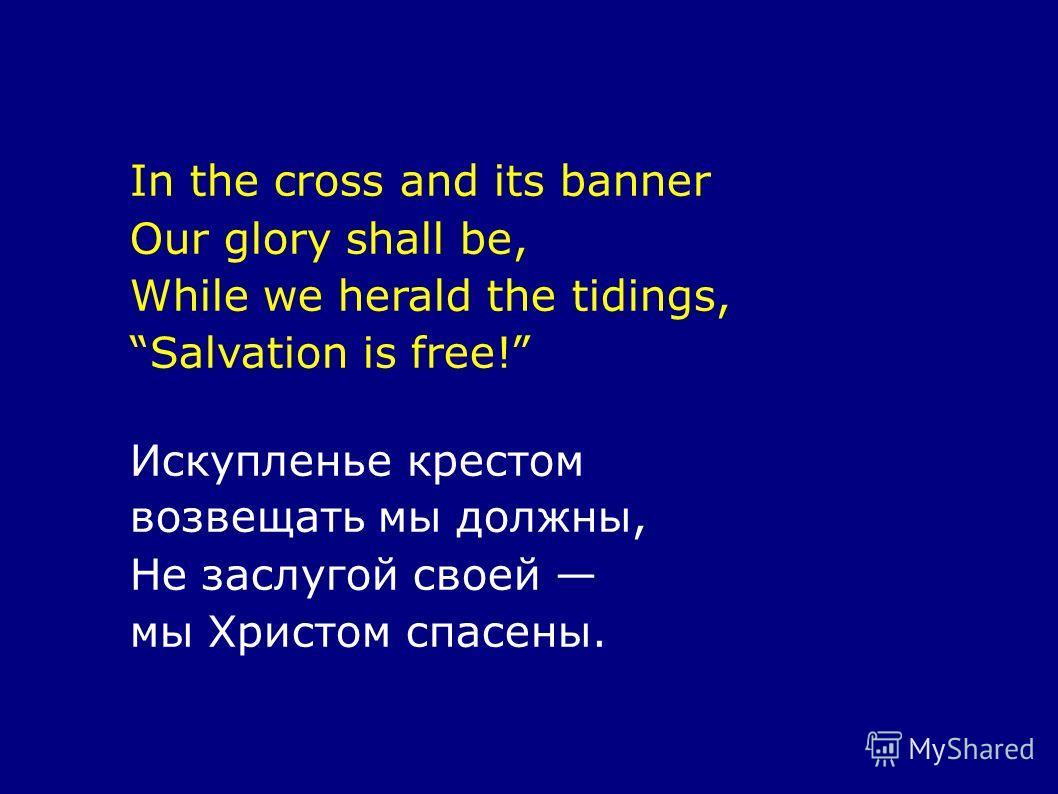In the cross and its banner Our glory shall be, While we herald the tidings, Salvation is free! Искупленье крестом возвещать мы должны, Не заслугой своей мы Христом спасены.