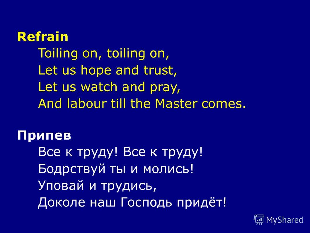Refrain Toiling on, toiling on, Let us hope and trust, Let us watch and pray, And labour till the Master comes. Припев Все к труду! Бодрствуй ты и молись! Уповай и трудись, Доколе наш Господь придёт!