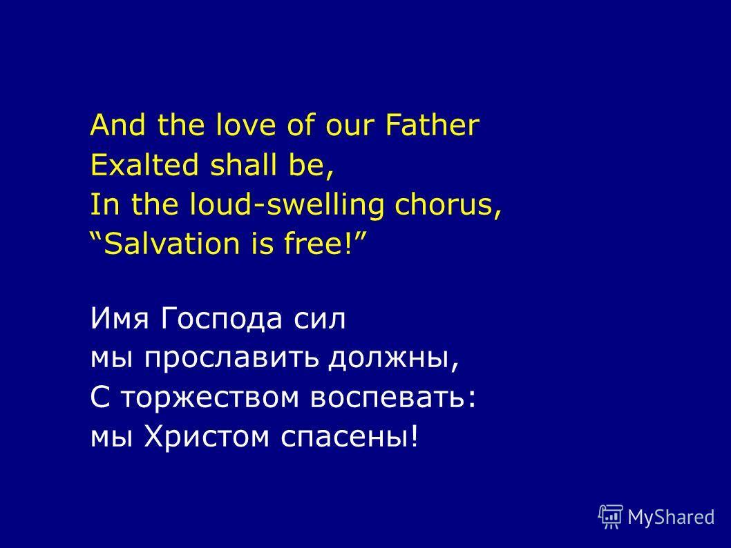 And the love of our Father Exalted shall be, In the loud-swelling chorus, Salvation is free! Имя Господа сил мы прославить должны, С торжеством воспевать: мы Христом спасены!