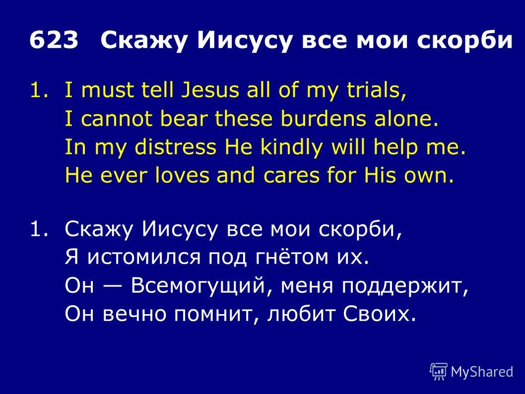 1.I must tell Jesus all of my trials, I cannot bear these burdens alone. In my distress He kindly will help me. He ever loves and cares for His own. 623Скажу Иисусу все мои скорби 1.Скажу Иисусу все мои скорби, Я истомился под гнётом их. Он Всемогущи