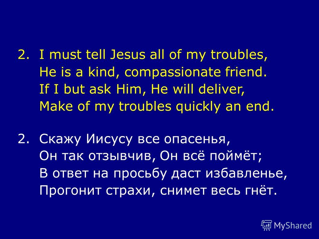 2.I must tell Jesus all of my troubles, He is a kind, compassionate friend. If I but ask Him, He will deliver, Make of my troubles quickly an end. 2.Скажу Иисусу все опасенья, Он так отзывчив, Он всё поймёт; В ответ на просьбу даст избавленье, Прогон