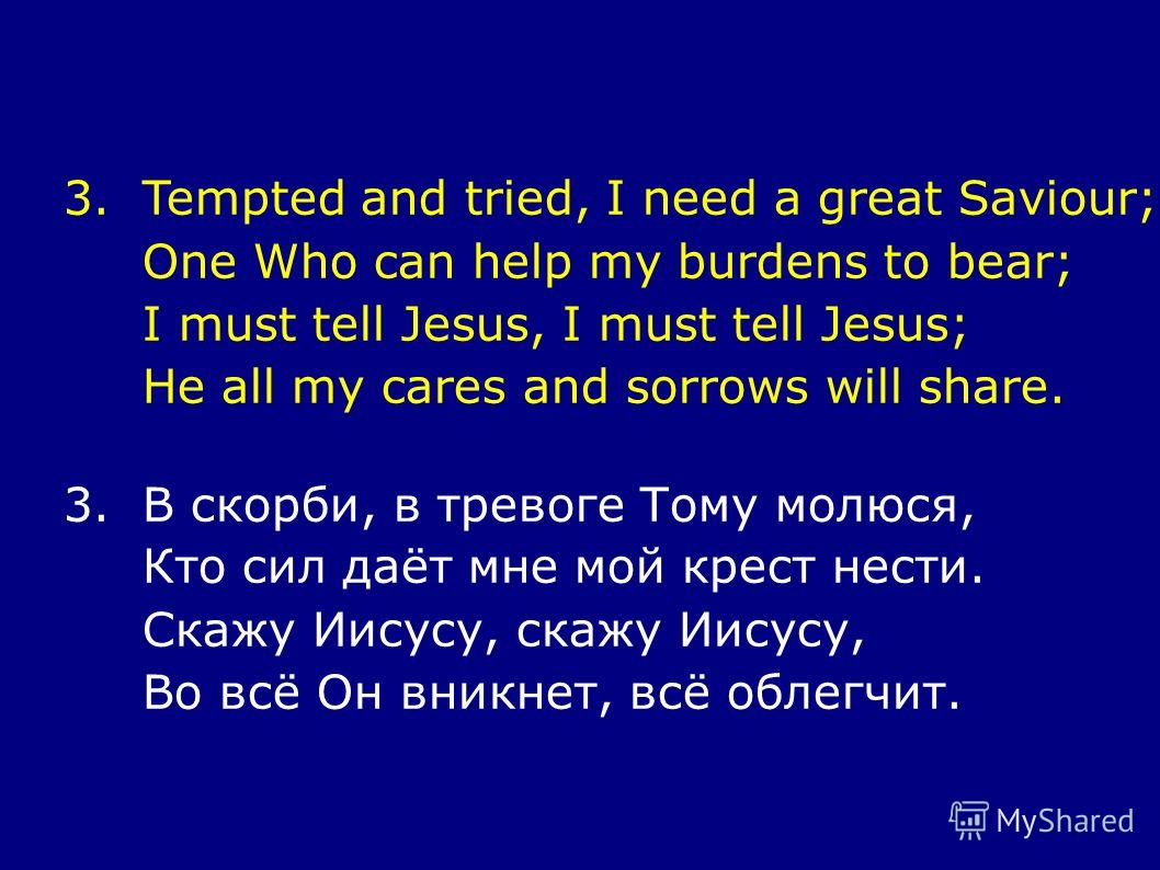 3.Tempted and tried, I need a great Saviour; One Who can help my burdens to bear; I must tell Jesus, I must tell Jesus; He all my cares and sorrows will share. 3.В скорби, в тревоге Тому молюся, Кто сил даёт мне мой крест нести. Скажу Иисусу, скажу И