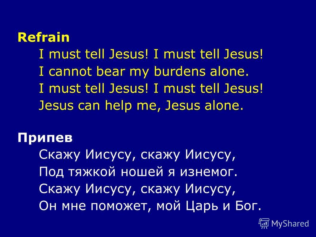 Refrain I must tell Jesus! I cannot bear my burdens alone. I must tell Jesus! Jesus can help me, Jesus alone. Припев Скажу Иисусу, скажу Иисусу, Под тяжкой ношей я изнемог. Скажу Иисусу, скажу Иисусу, Он мне поможет, мой Царь и Бог.