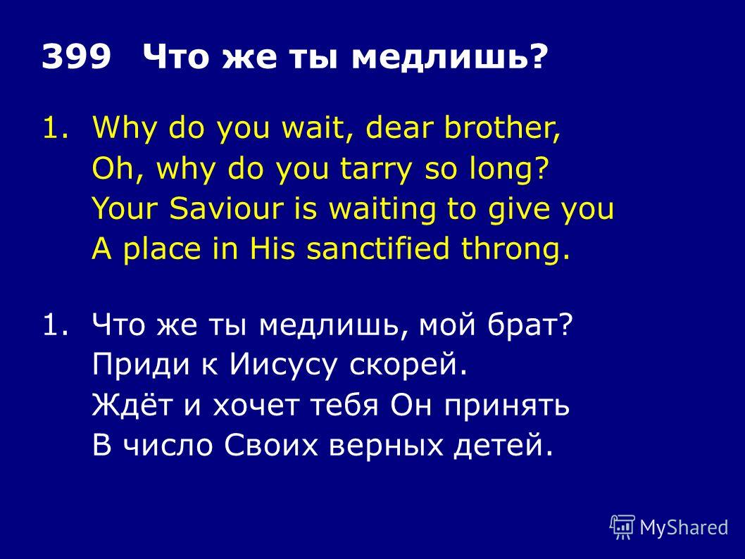 1.Why do you wait, dear brother, Oh, why do you tarry so long? Your Saviour is waiting to give you A place in His sanctified throng. 399Что же ты медлишь? 1.Что же ты медлишь, мой брат? Приди к Иисусу скорей. Ждёт и хочет тебя Он принять В число Свои