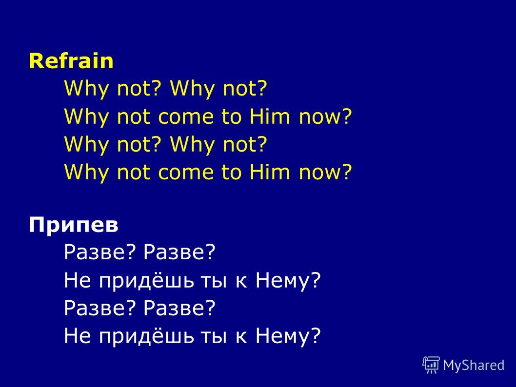 Refrain Why not? Why not come to Him now? Why not? Why not come to Him now? Припев Разве? Не придёшь ты к Нему? Разве? Не придёшь ты к Нему?