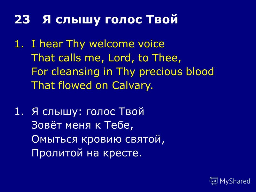 1.I hear Thy welcome voice That calls me, Lord, to Thee, For cleansing in Thy precious blood That flowed on Calvary. 23 Я слышу голос Твой 1.Я слышу: голос Твой Зовёт меня к Тебе, Омыться кровию святой, Пролитой на кресте.