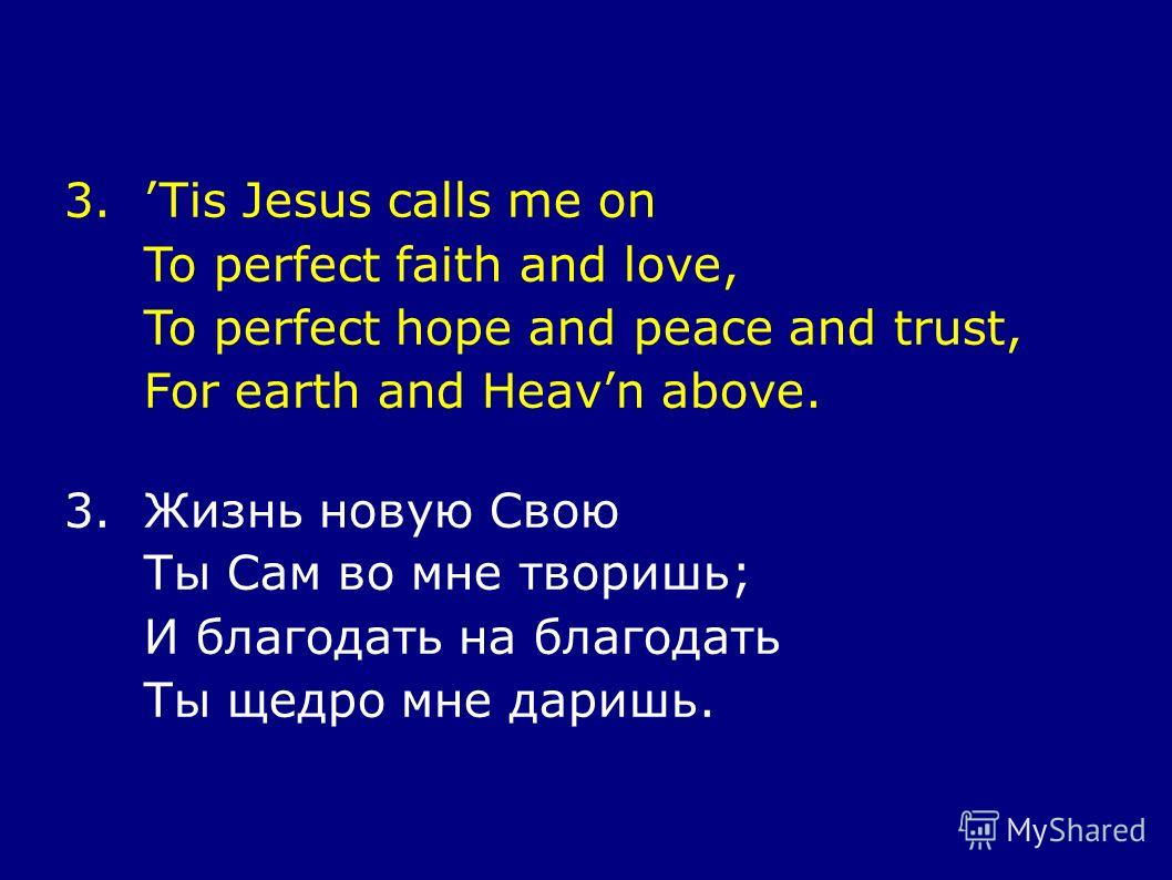 3.Tis Jesus calls me on To perfect faith and love, To perfect hope and peace and trust, For earth and Heavn above. 3.Жизнь новую Свою Ты Сам во мне творишь; И благодать на благодать Ты щедро мне даришь.