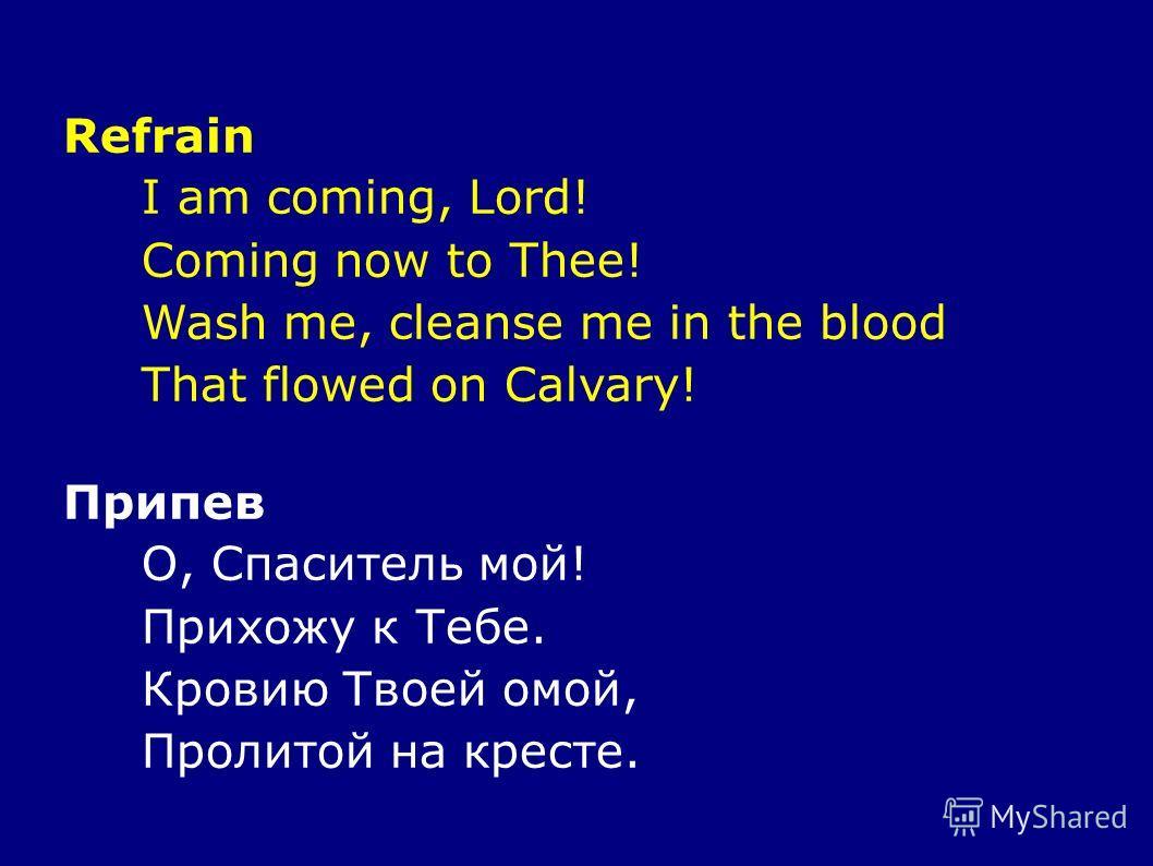 Refrain I am coming, Lord! Coming now to Thee! Wash me, cleanse me in the blood That flowed on Calvary! Припев О, Спаситель мой! Прихожу к Тебе. Кровию Твоей омой, Пролитой на кресте.