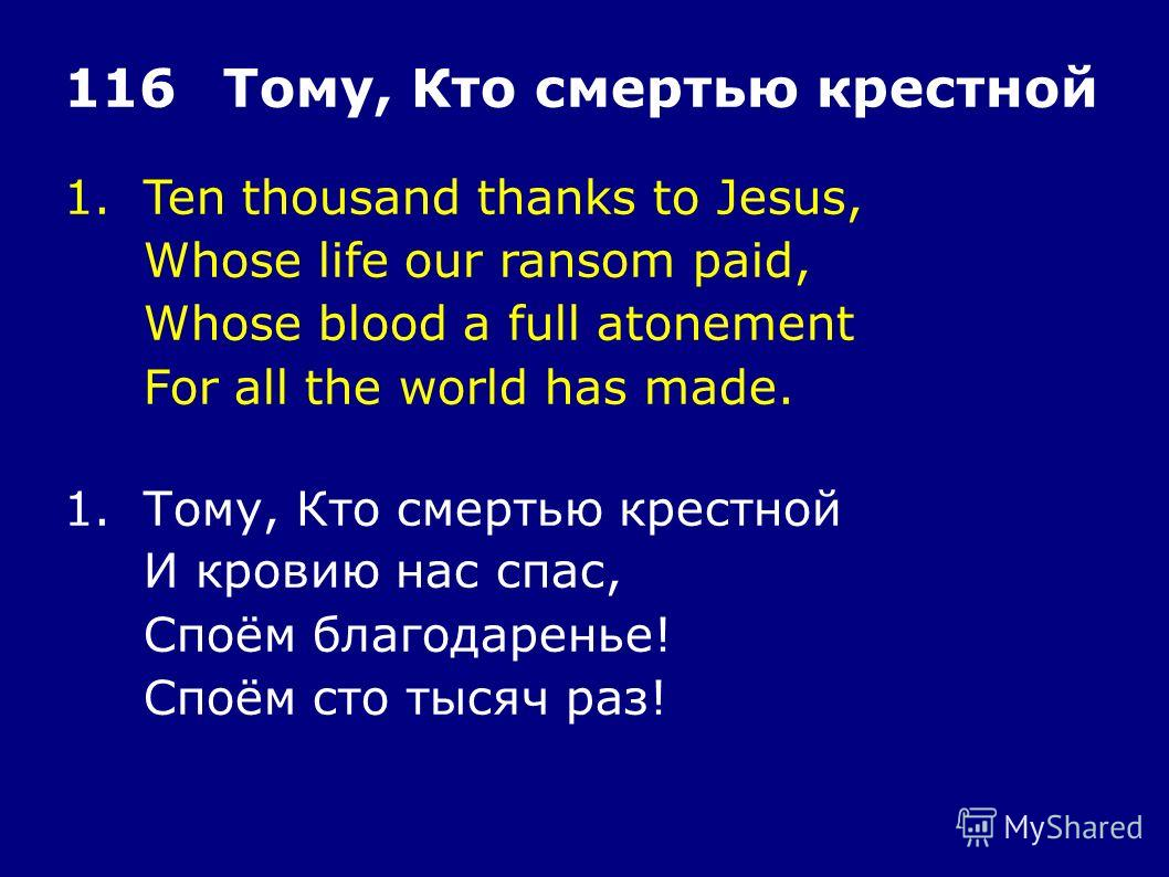 1.Ten thousand thanks to Jesus, Whose life our ransom paid, Whose blood a full atonement For all the world has made. 116Тому, Кто смертью крестной 1.Тому, Кто смертью крестной И кровию нас спас, Споём благодаренье! Споём сто тысяч раз!
