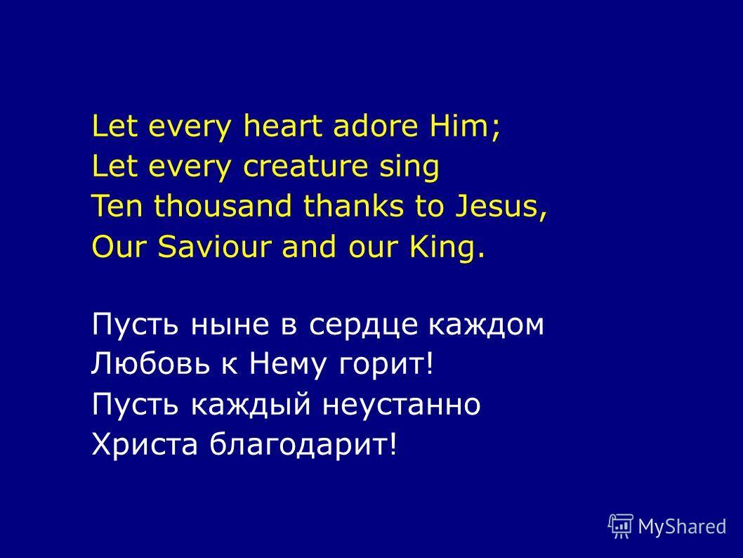 Let every heart adore Him; Let every creature sing Ten thousand thanks to Jesus, Our Saviour and our King. Пусть ныне в сердце каждом Любовь к Нему горит! Пусть каждый неустанно Христа благодарит!