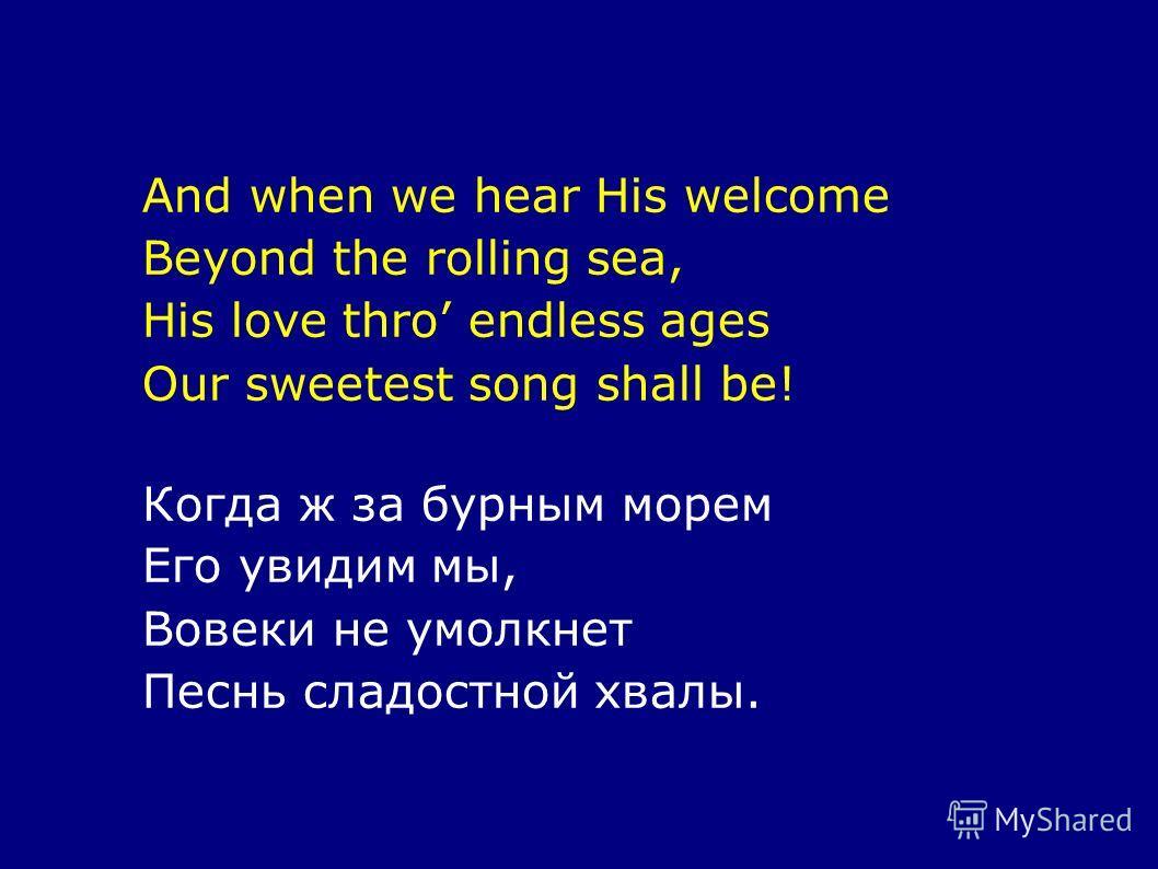 And when we hear His welcome Beyond the rolling sea, His love thro endless ages Our sweetest song shall be! Когда ж за бурным морем Его увидим мы, Вовеки не умолкнет Песнь сладостной хвалы.