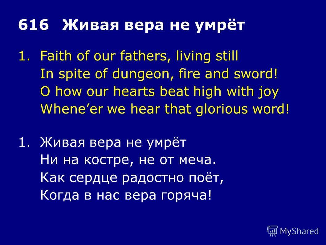 1.Faith of our fathers, living still In spite of dungeon, fire and sword! O how our hearts beat high with joy Wheneer we hear that glorious word! 616Живая вера не умрёт 1.Живая вера не умрёт Ни на костре, не от меча. Как сердце радостно поёт, Когда в