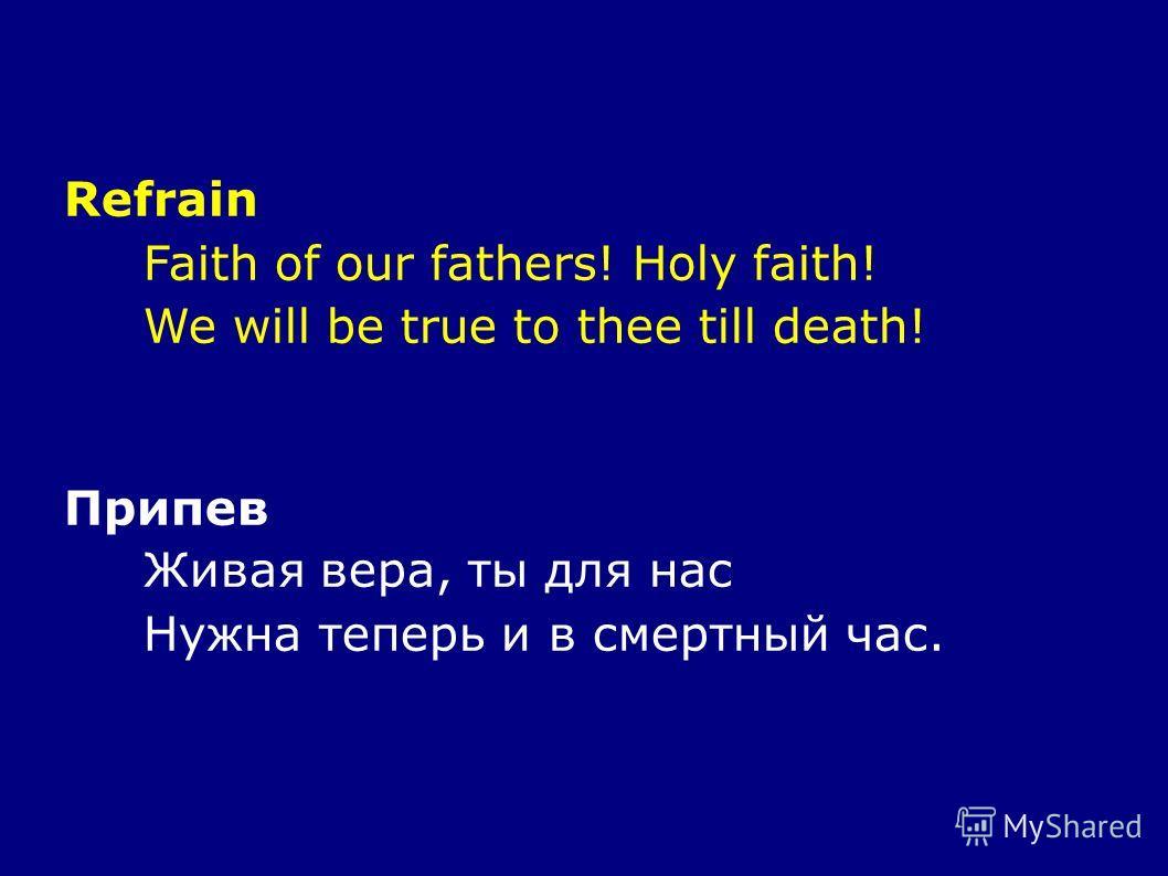 Refrain Faith of our fathers! Holy faith! We will be true to thee till death! Припев Живая вера, ты для нас Нужна теперь и в смертный час.