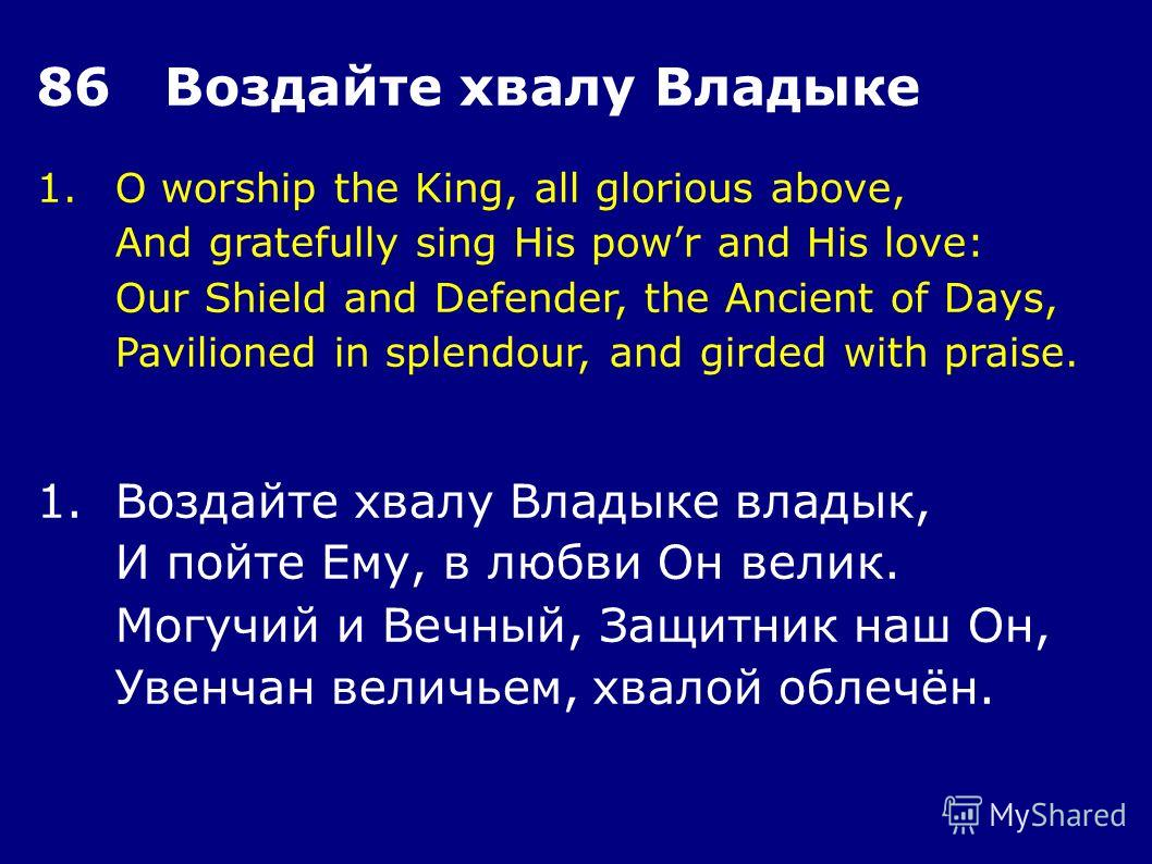 1.O worship the King, all glorious above, And gratefully sing His powr and His love: Our Shield and Defender, the Ancient of Days, Pavilioned in splendour, and girded with praise. 86 Воздайте хвалу Владыке 1.Воздайте хвалу Владыке владык, И пойте Ему