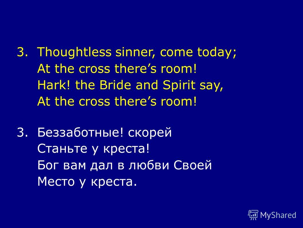 3.Thoughtless sinner, come today; At the cross theres room! Hark! the Bride and Spirit say, At the cross theres room! 3.Беззаботные! скорей Станьте у креста! Бог вам дал в любви Своей Место у креста.