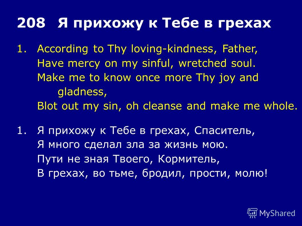 1.According to Thy loving-kindness, Father, Have mercy on my sinful, wretched soul. Make me to know once more Thy joy and gladness, Blot out my sin, oh cleanse and make me whole. 208Я прихожу к Тебе в грехах 1.Я прихожу к Тебе в грехах, Спаситель, Я