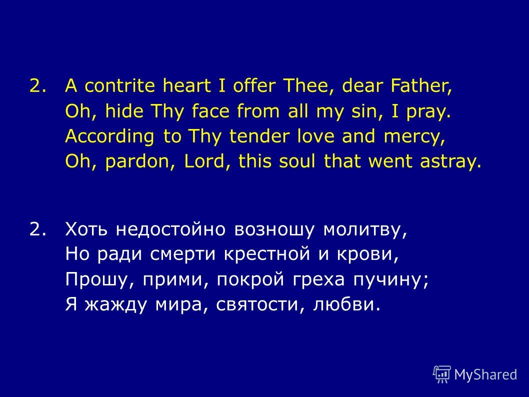 2.A contrite heart I offer Thee, dear Father, Oh, hide Thy face from all my sin, I pray. According to Thy tender love and mercy, Oh, pardon, Lord, this soul that went astray. 2.Хоть недостойно возношу молитву, Но ради смерти крестной и крови, Прошу,