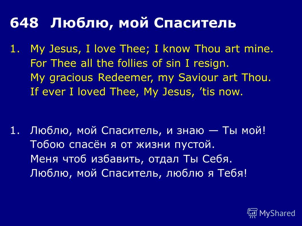 1.My Jesus, I love Thee; I know Thou art mine. For Thee all the follies of sin I resign. My gracious Redeemer, my Saviour art Thou. If ever I loved Thee, My Jesus, tis now. 648Люблю, мой Спаситель 1.Люблю, мой Спаситель, и знаю Ты мой! Тобою спасён я
