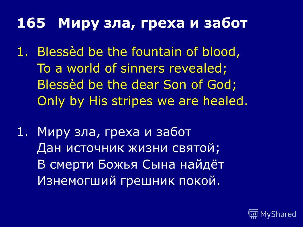 1.Blessèd be the fountain of blood, To a world of sinners revealed; Blessèd be the dear Son of God; Only by His stripes we are healed. 165Миру зла, греха и забот 1.Миру зла, греха и забот Дан источник жизни святой; В смерти Божья Сына найдёт Изнемогш