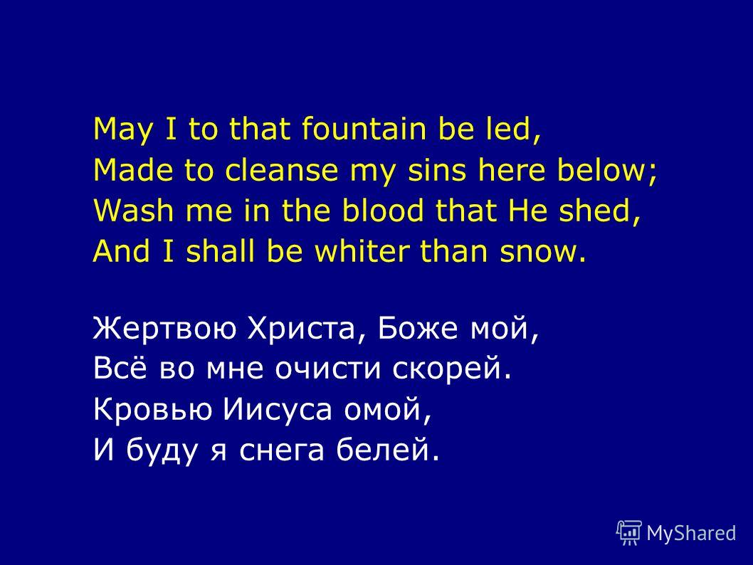May I to that fountain be led, Made to cleanse my sins here below; Wash me in the blood that He shed, And I shall be whiter than snow. Жертвою Христа, Боже мой, Всё во мне очисти скорей. Кровью Иисуса омой, И буду я снега белей.