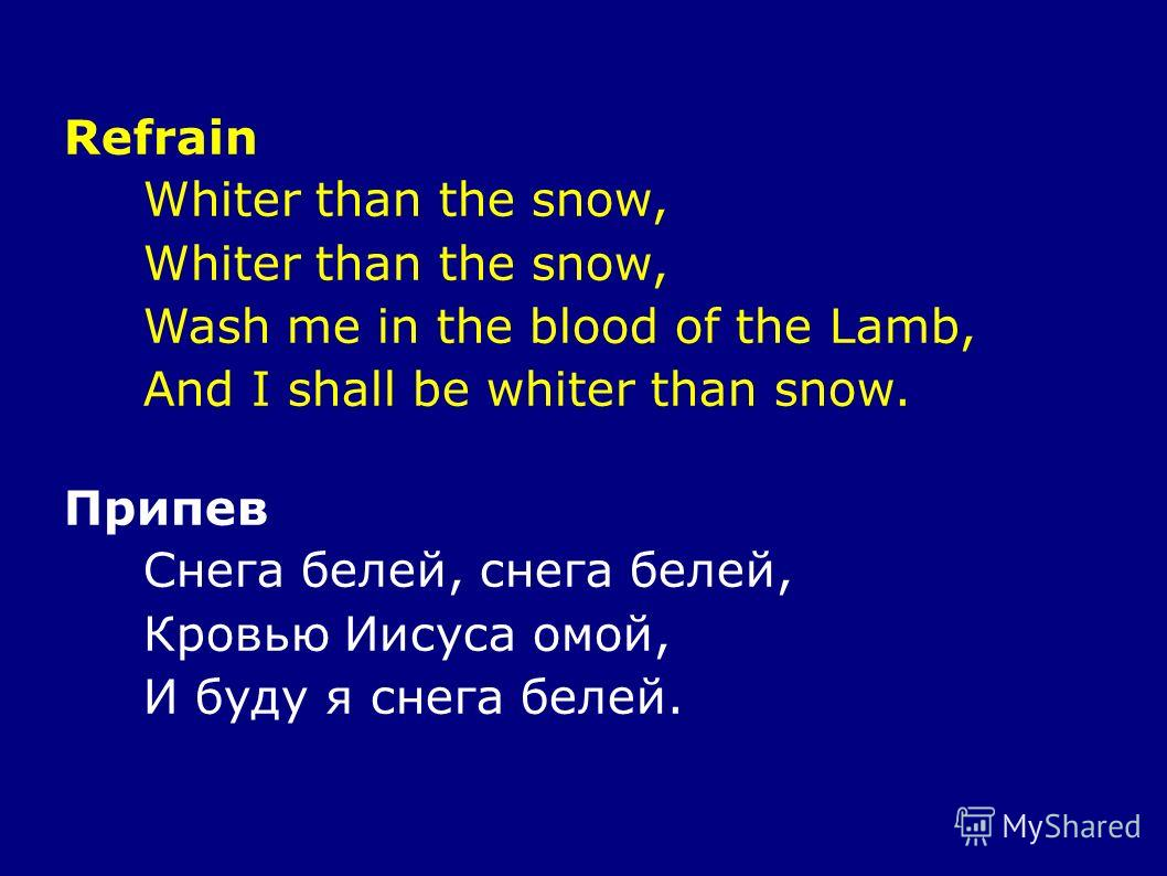 Refrain Whiter than the snow, Wash me in the blood of the Lamb, And I shall be whiter than snow. Припев Снега белей, снега белей, Кровью Иисуса омой, И буду я снега белей.