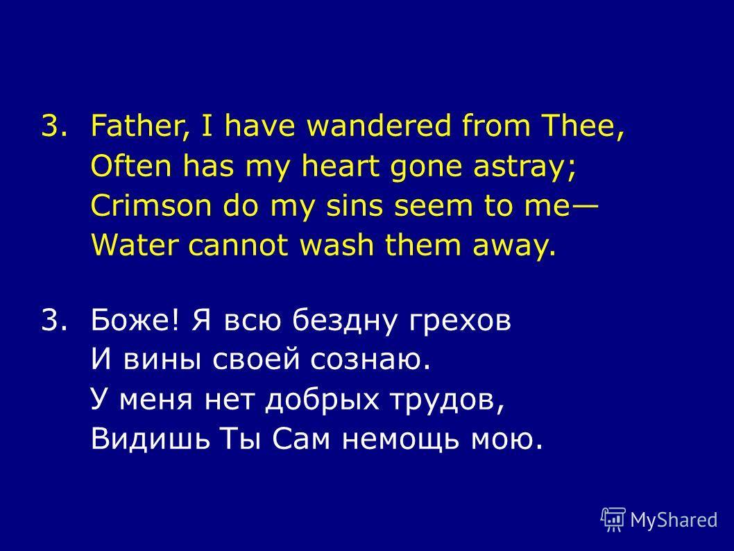 3.Father, I have wandered from Thee, Often has my heart gone astray; Crimson do my sins seem to me Water cannot wash them away. 3.Боже! Я всю бездну грехов И вины своей сознаю. У меня нет добрых трудов, Видишь Ты Сам немощь мою.