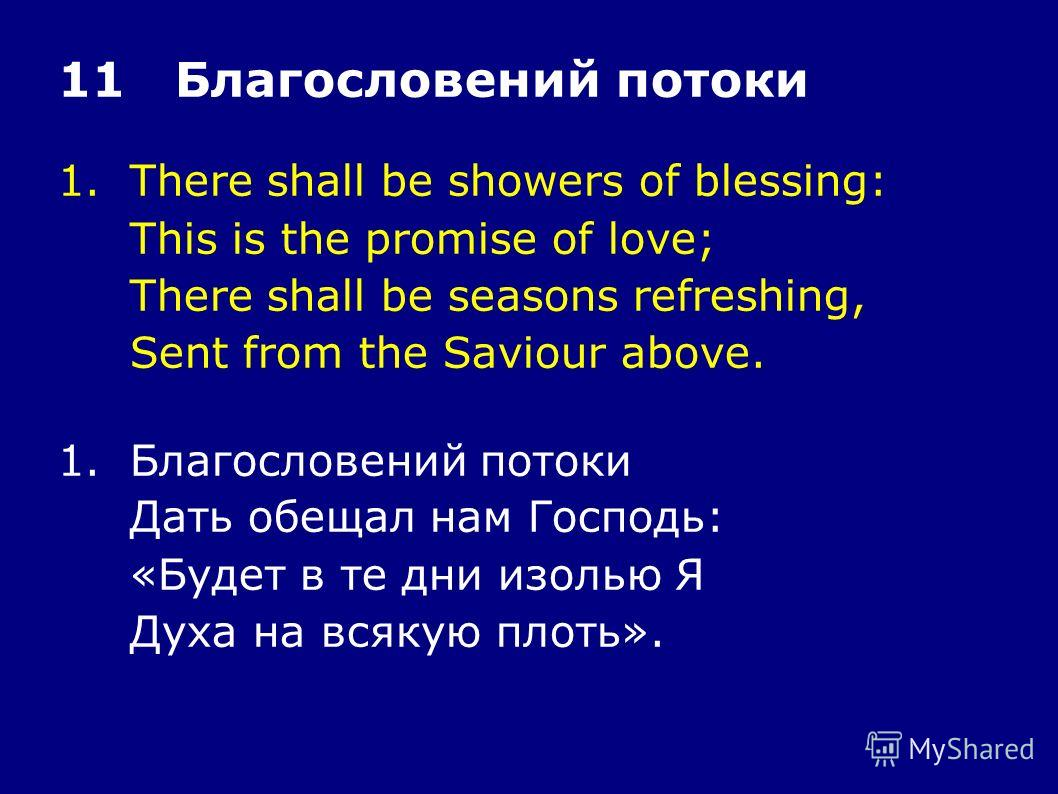 1.There shall be showers of blessing: This is the promise of love; There shall be seasons refreshing, Sent from the Saviour above. 11 Благословений потоки 1.Благословений потоки Дать обещал нам Господь: «Будет в те дни изолью Я Духа на всякую плоть».