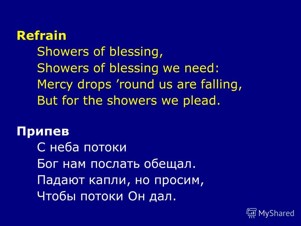 Refrain Showers of blessing, Showers of blessing we need: Mercy drops round us are falling, But for the showers we plead. Припев С неба потоки Бог нам послать обещал. Падают капли, но просим, Чтобы потоки Он дал.