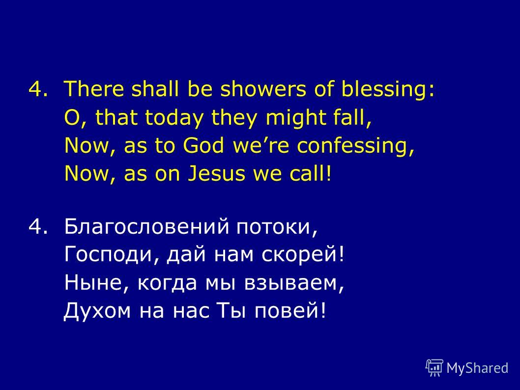 4.There shall be showers of blessing: O, that today they might fall, Now, as to God were confessing, Now, as on Jesus we call! 4.Благословений потоки, Господи, дай нам скорей! Ныне, когда мы взываем, Духом на нас Ты повей!
