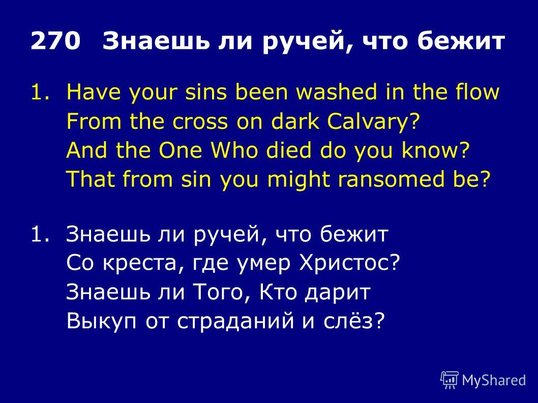 1.Have your sins been washed in the flow From the cross on dark Calvary? And the One Who died do you know? That from sin you might ransomed be? 270Знаешь ли ручей, что бежит 1.Знаешь ли ручей, что бежит Со креста, где умер Христос? Знаешь ли Того, Кт