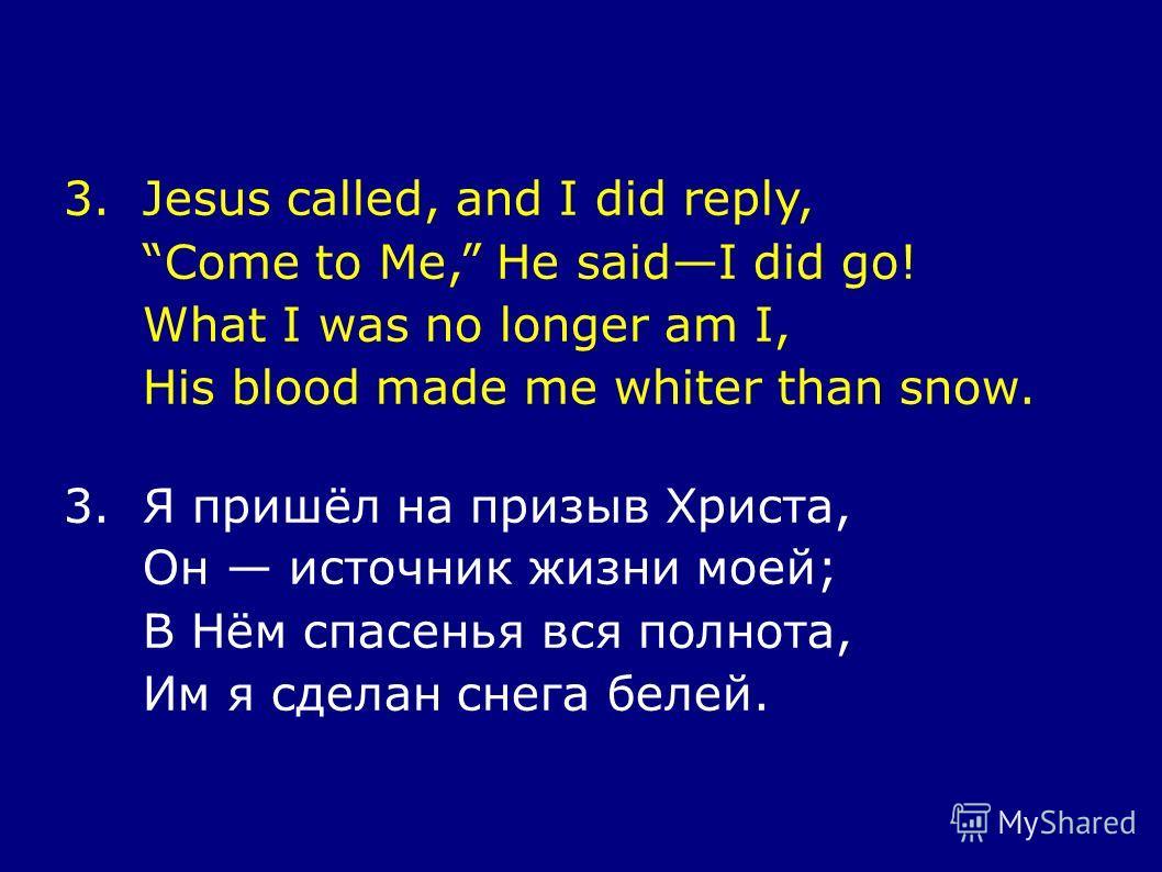3.Jesus called, and I did reply, Come to Me, He saidI did go! What I was no longer am I, His blood made me whiter than snow. 3.Я пришёл на призыв Христа, Он источник жизни моей; В Нём спасенья вся полнота, Им я сделан снега белей.