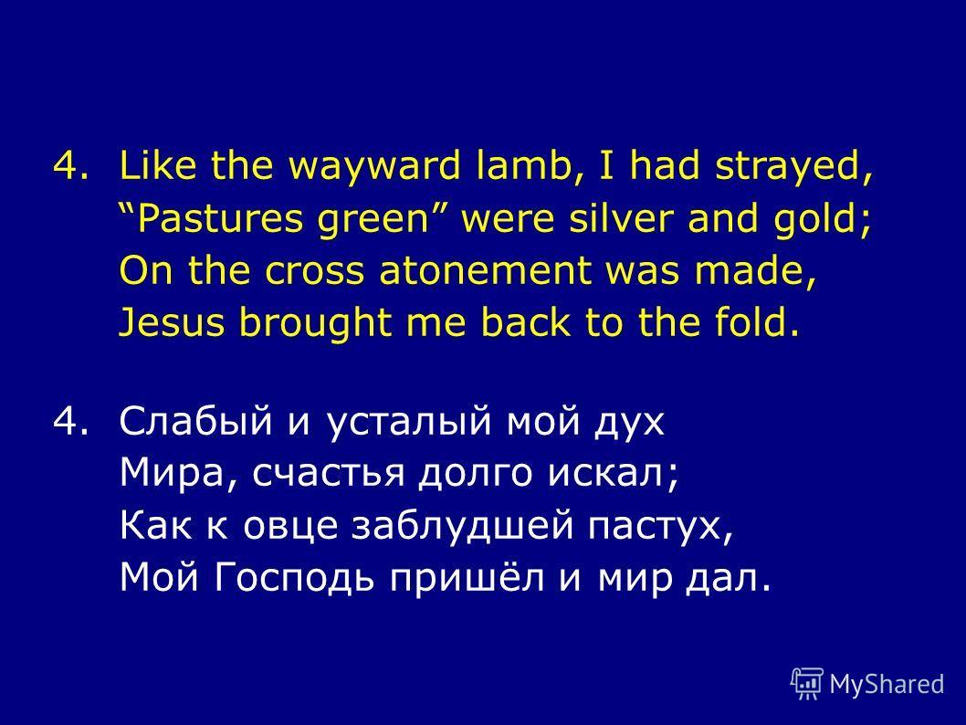 4.Like the wayward lamb, I had strayed, Pastures green were silver and gold; On the cross atonement was made, Jesus brought me back to the fold. 4.Слабый и усталый мой дух Мира, счастья долго искал; Как к овце заблудшей пастух, Мой Господь пришёл и м