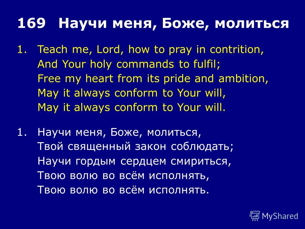 1.Teach me, Lord, how to pray in contrition, And Your holy commands to fulfil; Free my heart from its pride and ambition, May it always conform to Your will, May it always conform to Your will. 169Научи меня, Боже, молиться 1.Научи меня, Боже, молить