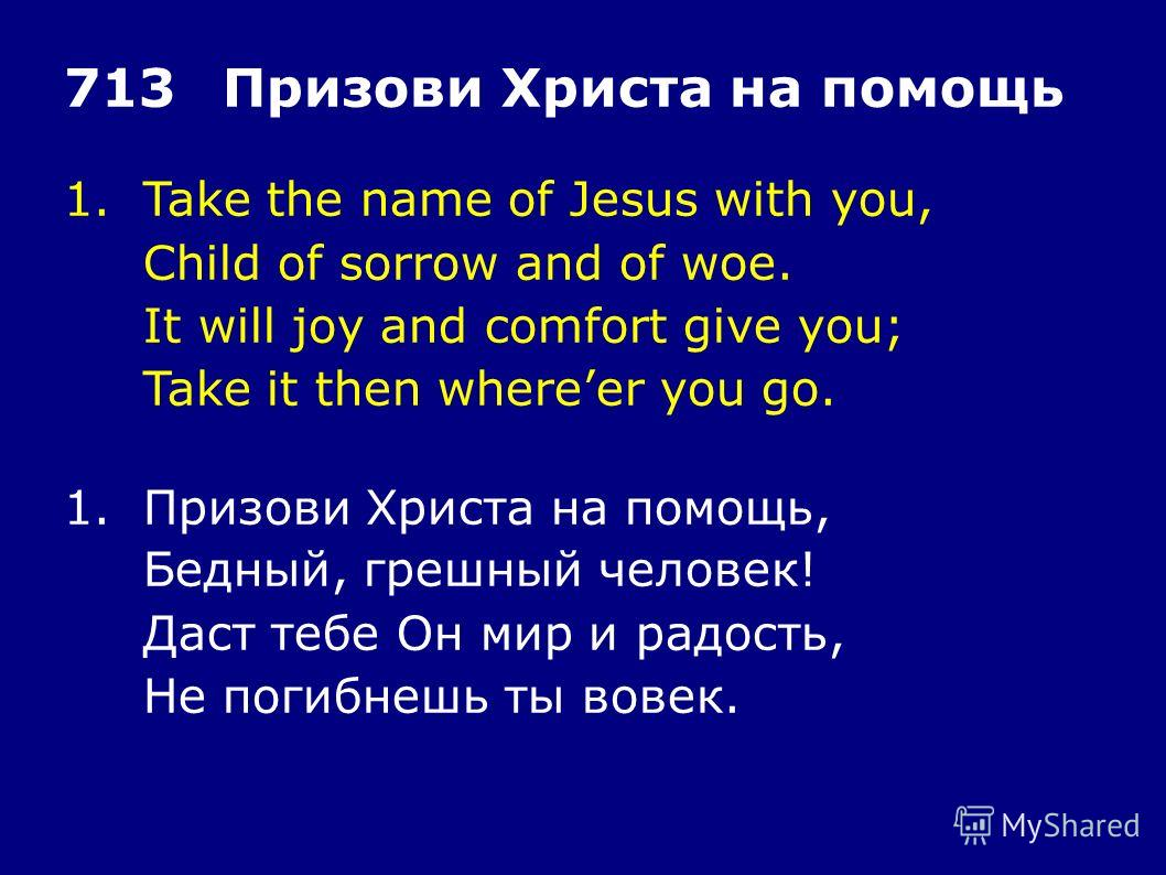1.Take the name of Jesus with you, Child of sorrow and of woe. It will joy and comfort give you; Take it then whereer you go. 713Призови Христа на помощь 1.Призови Христа на помощь, Бедный, грешный человек! Даст тебе Он мир и радость, Не погибнешь ты