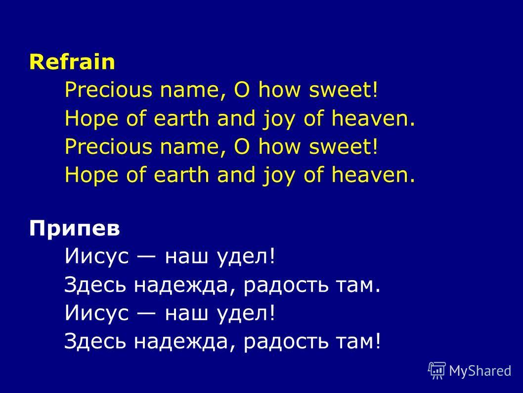 Refrain Precious name, O how sweet! Hope of earth and joy of heaven. Precious name, O how sweet! Hope of earth and joy of heaven. Припев Иисус наш удел! Здесь надежда, радость там. Иисус наш удел! Здесь надежда, радость там!