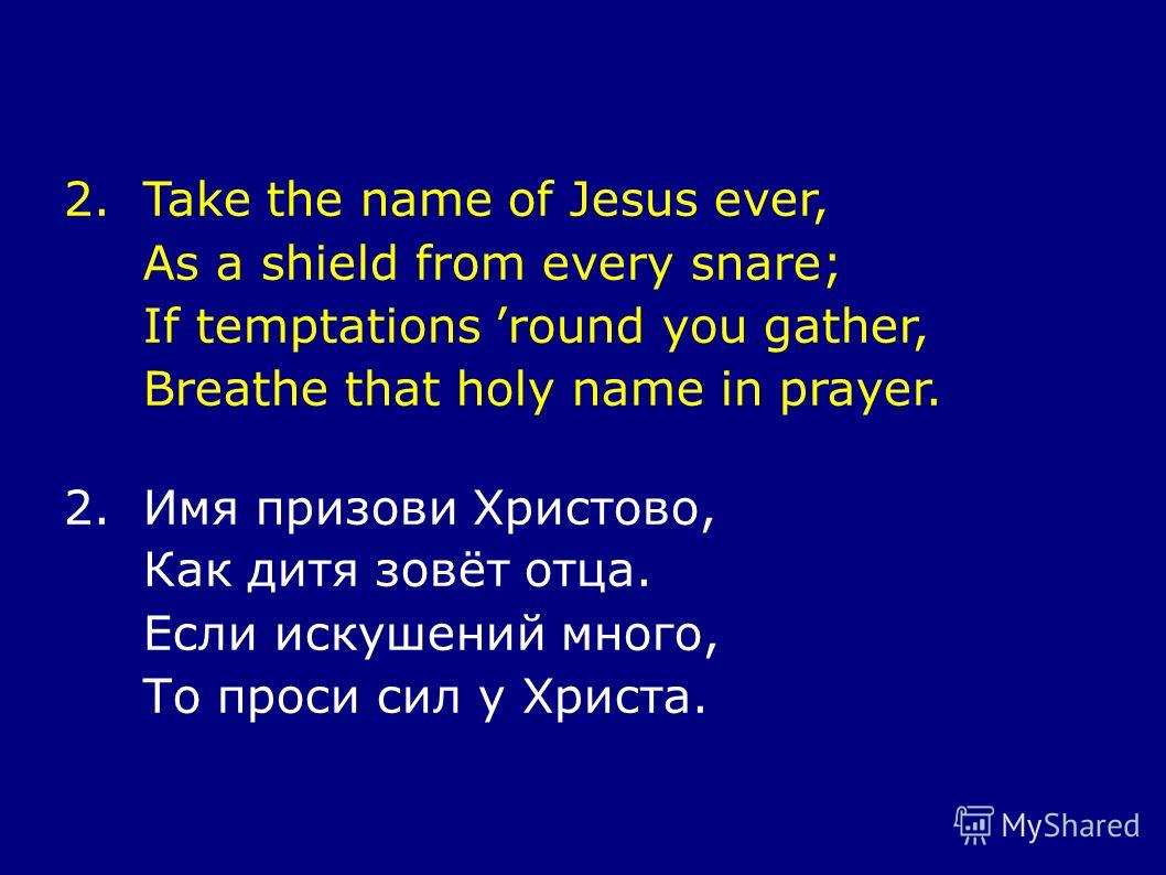 2.Take the name of Jesus ever, As a shield from every snare; If temptations round you gather, Breathe that holy name in prayer. 2.Имя призови Христово, Как дитя зовёт отца. Если искушений много, То проси сил у Христа.