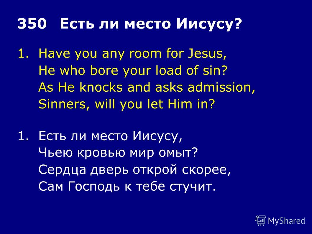 1.Have you any room for Jesus, He who bore your load of sin? As He knocks and asks admission, Sinners, will you let Him in? 350Есть ли место Иисусу? 1.Есть ли место Иисусу, Чьею кровью мир омыт? Сердца дверь открой скорее, Сам Господь к тебе стучит.