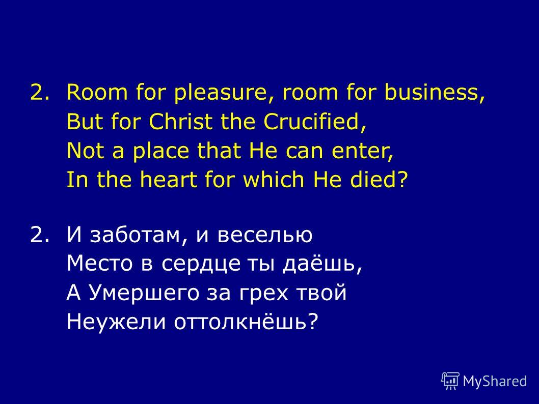 2.Room for pleasure, room for business, But for Christ the Crucified, Not a place that He can enter, In the heart for which He died? 2.И заботам, и веселью Место в сердце ты даёшь, А Умершего за грех твой Неужели оттолкнёшь?