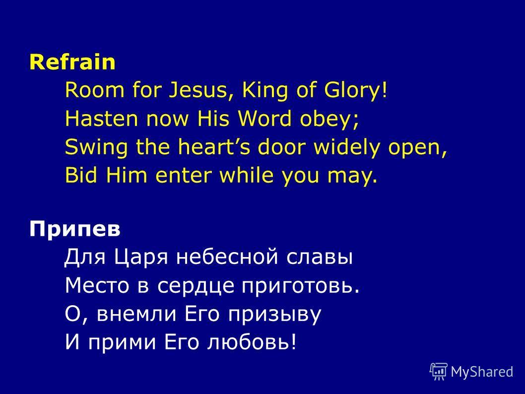 Refrain Room for Jesus, King of Glory! Hasten now His Word obey; Swing the hearts door widely open, Bid Him enter while you may. Припев Для Царя небесной славы Место в сердце приготовь. О, внемли Его призыву И прими Его любовь!