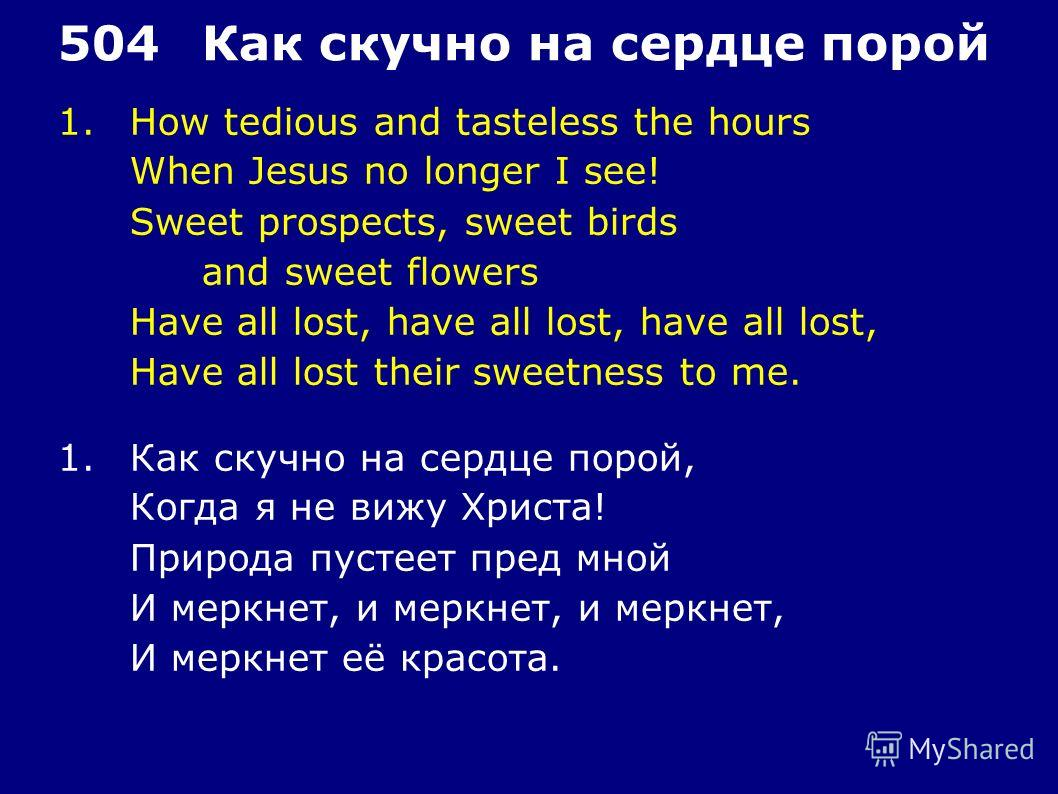 1.How tedious and tasteless the hours When Jesus no longer I see! Sweet prospects, sweet birds and sweet flowers Have all lost, have all lost, have all lost, Have all lost their sweetness to me. 504Как скучно на сердце порой 1.Как скучно на сердце по