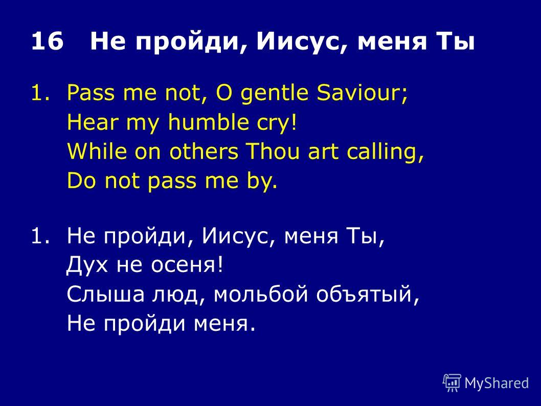 1.Pass me not, O gentle Saviour; Hear my humble cry! While on others Thou art calling, Do not pass me by. 16 Не пройди, Иисус, меня Ты 1.Не пройди, Иисус, меня Ты, Дух не осеня! Слыша люд, мольбой объятый, Не пройди меня.
