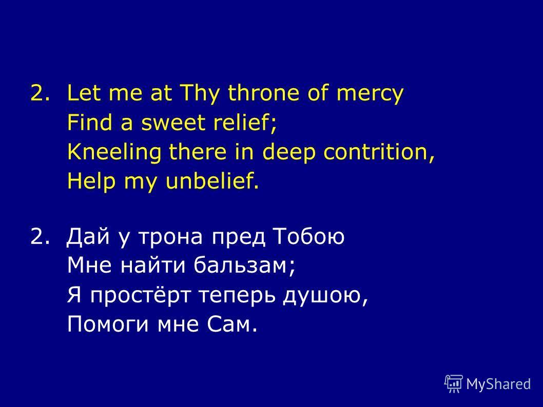 2.Let me at Thy throne of mercy Find a sweet relief; Kneeling there in deep contrition, Help my unbelief. 2.Дай у трона пред Тобою Мне найти бальзам; Я простёрт теперь душою, Помоги мне Сам.