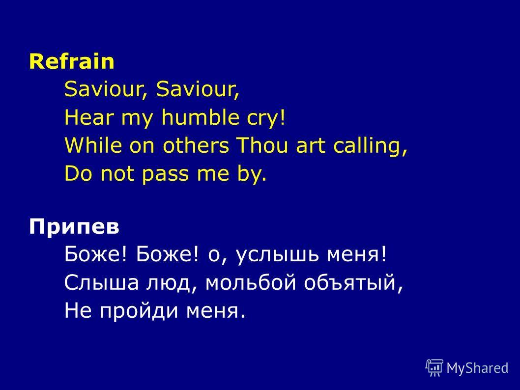 Refrain Saviour, Hear my humble cry! While on others Thou art calling, Do not pass me by. Припев Боже! Боже! о, услышь меня! Слыша люд, мольбой объятый, Не пройди меня.