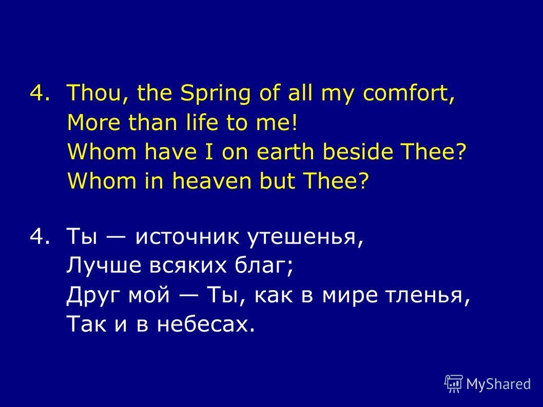 4.Thou, the Spring of all my comfort, More than life to me! Whom have I on earth beside Thee? Whom in heaven but Thee? 4.Ты источник утешенья, Лучше всяких благ; Друг мой Ты, как в мире тленья, Так и в небесах.