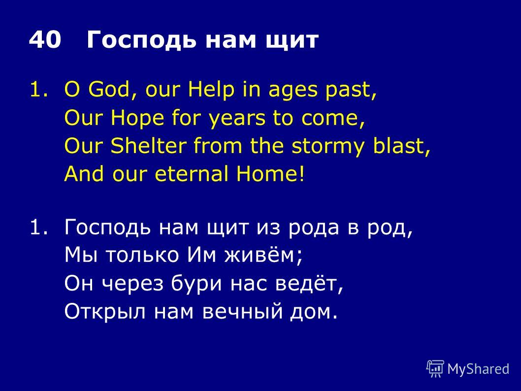 1.O God, our Help in ages past, Our Hope for years to come, Our Shelter from the stormy blast, And our eternal Home! 40 Господь нам щит 1.Господь нам щит из рода в род, Мы только Им живём; Он через бури нас ведёт, Открыл нам вечный дом.