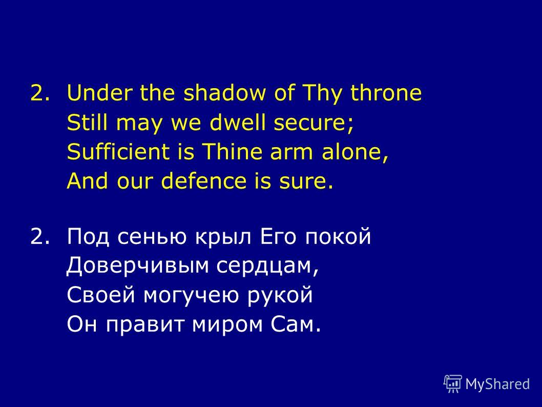 2.Under the shadow of Thy throne Still may we dwell secure; Sufficient is Thine arm alone, And our defence is sure. 2.Под сенью крыл Его покой Доверчивым сердцам, Своей могучею рукой Он правит миром Сам.
